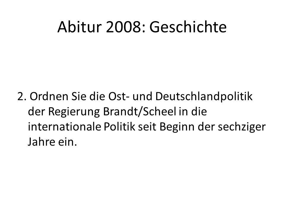 Abitur 2008: Geschichte 2. Ordnen Sie die Ost- und Deutschlandpolitik der Regierung Brandt/Scheel in die internationale Politik seit Beginn der sechzi