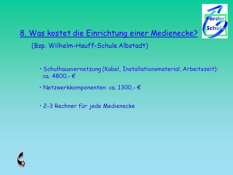8. Was kostet die Einrichtung einer Medienecke? (Bsp. Wilhelm-Hauff-Schule Albstadt) Schulhausvernetzung (Kabel, Installationsmaterial, Arbeitszeit):