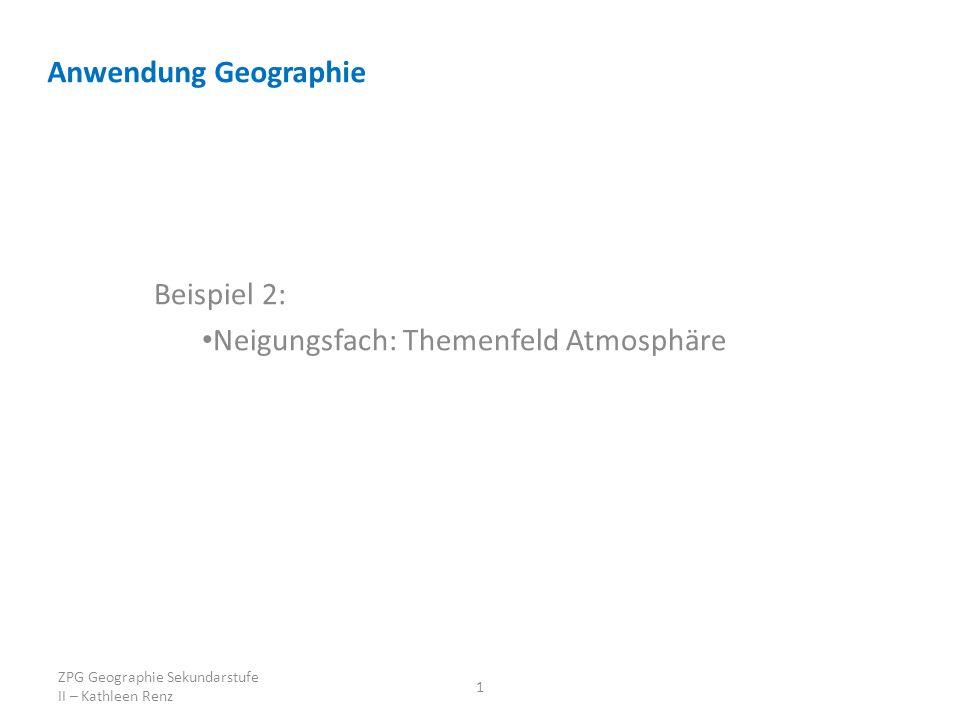 Anwendung Geographie Beispiel 2: Neigungsfach: Themenfeld Atmosphäre 1 ZPG Geographie Sekundarstufe II – Kathleen Renz