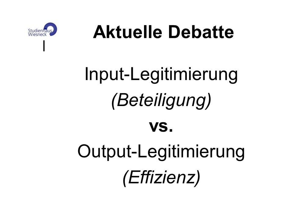 Aktuelle Debatte Input-Legitimierung (Beteiligung) vs. Output-Legitimierung (Effizienz)