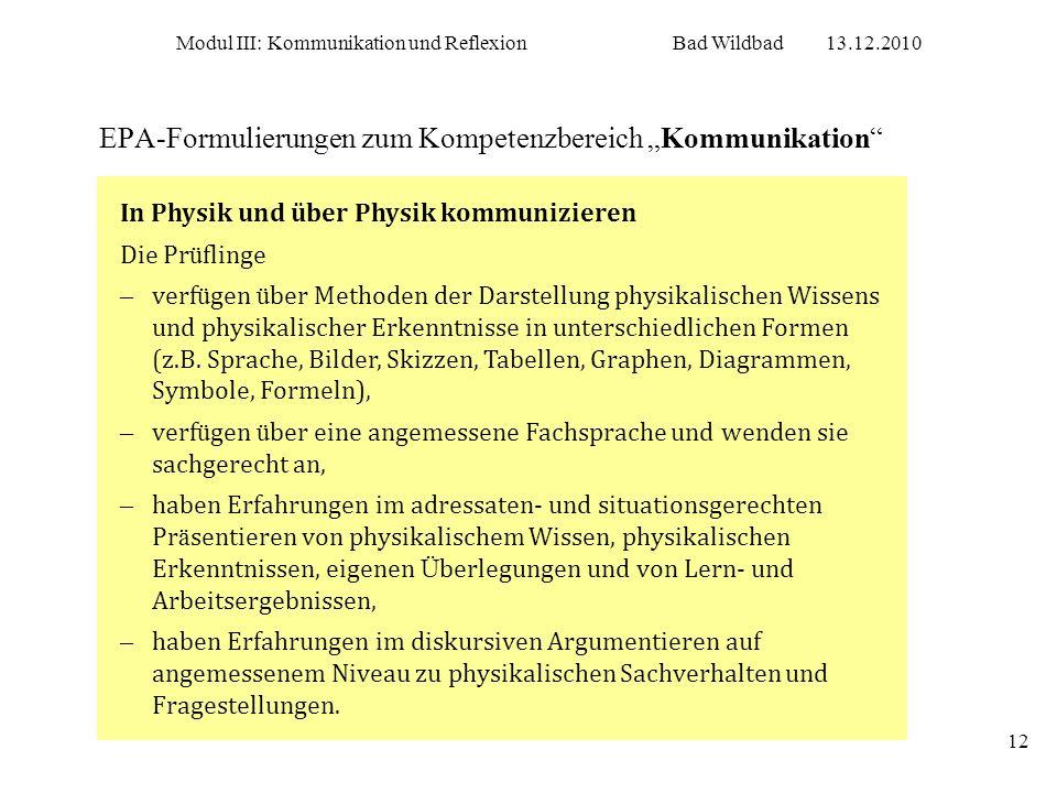Modul III: Kommunikation und ReflexionBad Wildbad13.12.2010 12 EPA-Formulierungen zum Kompetenzbereich Kommunikation In Physik und über Physik kommuni