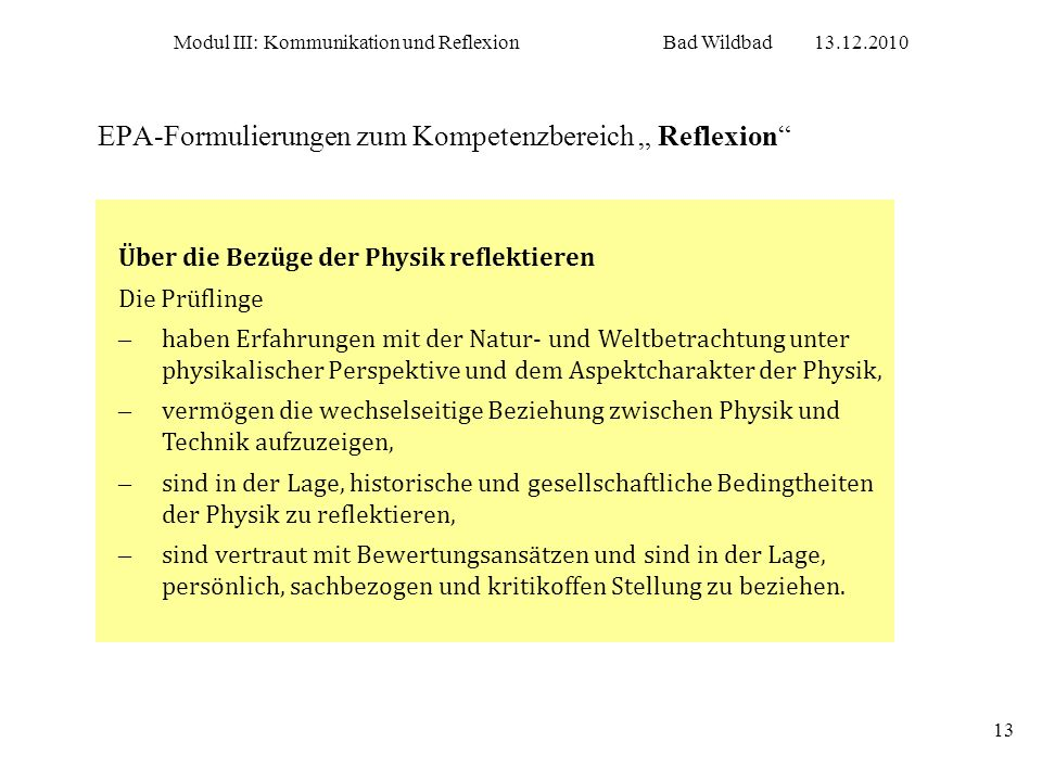 Modul III: Kommunikation und ReflexionBad Wildbad13.12.2010 13 EPA-Formulierungen zum Kompetenzbereich Reflexion Über die Bezüge der Physik reflektier