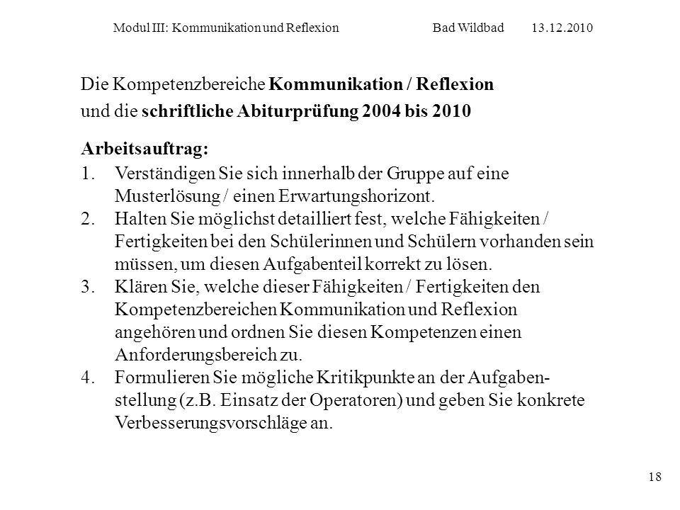 Modul III: Kommunikation und ReflexionBad Wildbad13.12.2010 18 Die Kompetenzbereiche Kommunikation / Reflexion und die schriftliche Abiturprüfung 2004