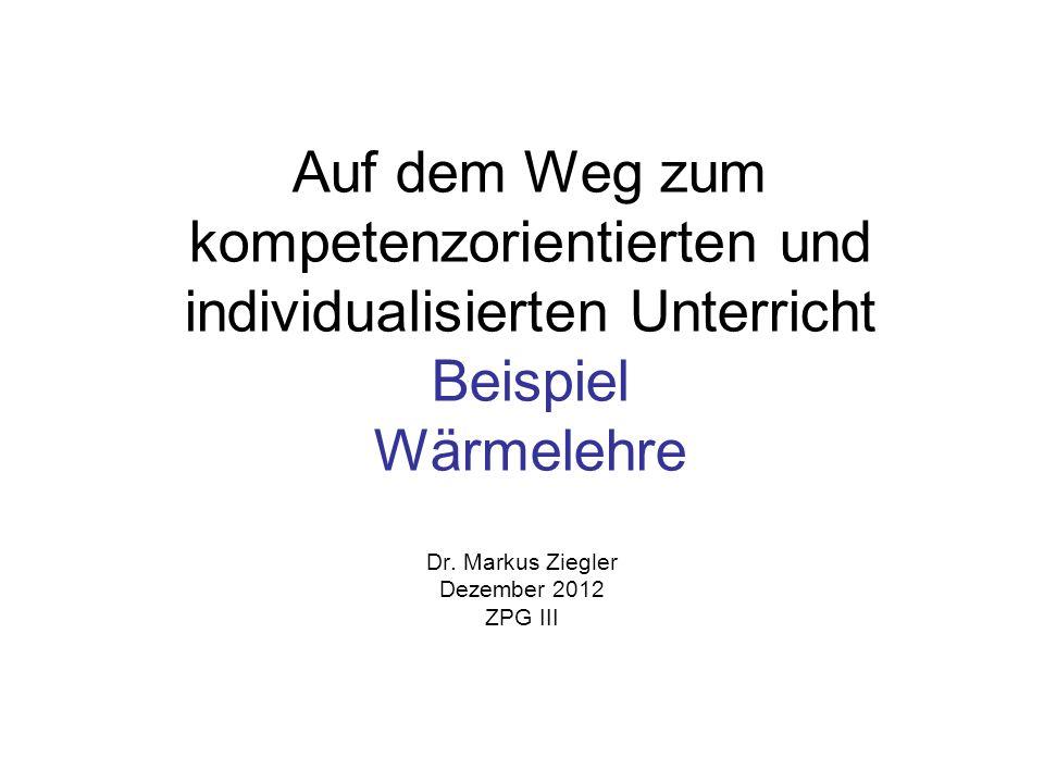 Auf dem Weg zum kompetenzorientierten und individualisierten Unterricht Beispiel Wärmelehre Dr. Markus Ziegler Dezember 2012 ZPG III