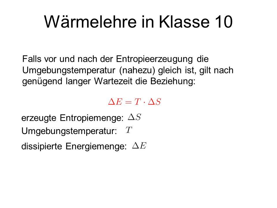 Wärmelehre in Klasse 10 erzeugte Entropiemenge: Umgebungstemperatur: Falls vor und nach der Entropieerzeugung die Umgebungstemperatur (nahezu) gleich