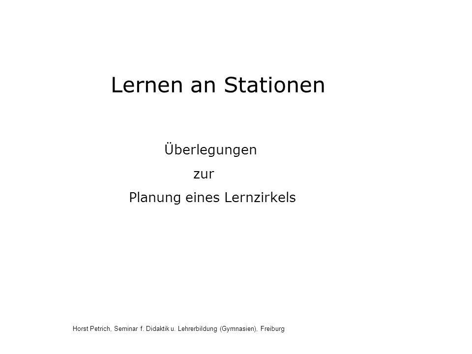 Horst Petrich, Seminar f. Didaktik u. Lehrerbildung (Gymnasien), Freiburg Überlegungen zur Planung eines Lernzirkels Lernen an Stationen
