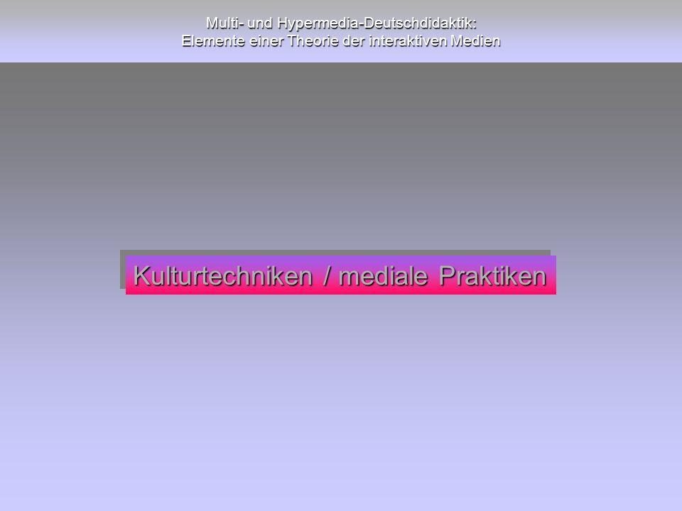 Multi- und Hypermedia-Deutschdidaktik: Elemente einer Theorie der interaktiven Medien Kulturtechniken / mediale Praktiken