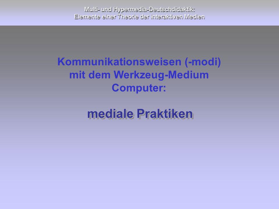 Multi- und Hypermedia-Deutschdidaktik: Elemente einer Theorie der interaktiven Medien mediale Praktiken Kommunikationsweisen (-modi) mit dem Werkzeug-
