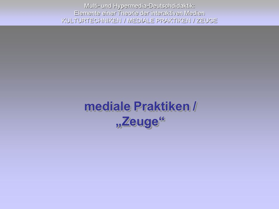 Multi- und Hypermedia-Deutschdidaktik: Elemente einer Theorie der interaktiven Medien KULTURTECHNIKEN / MEDIALE PRAKTIKEN / ZEUGE mediale Praktiken /
