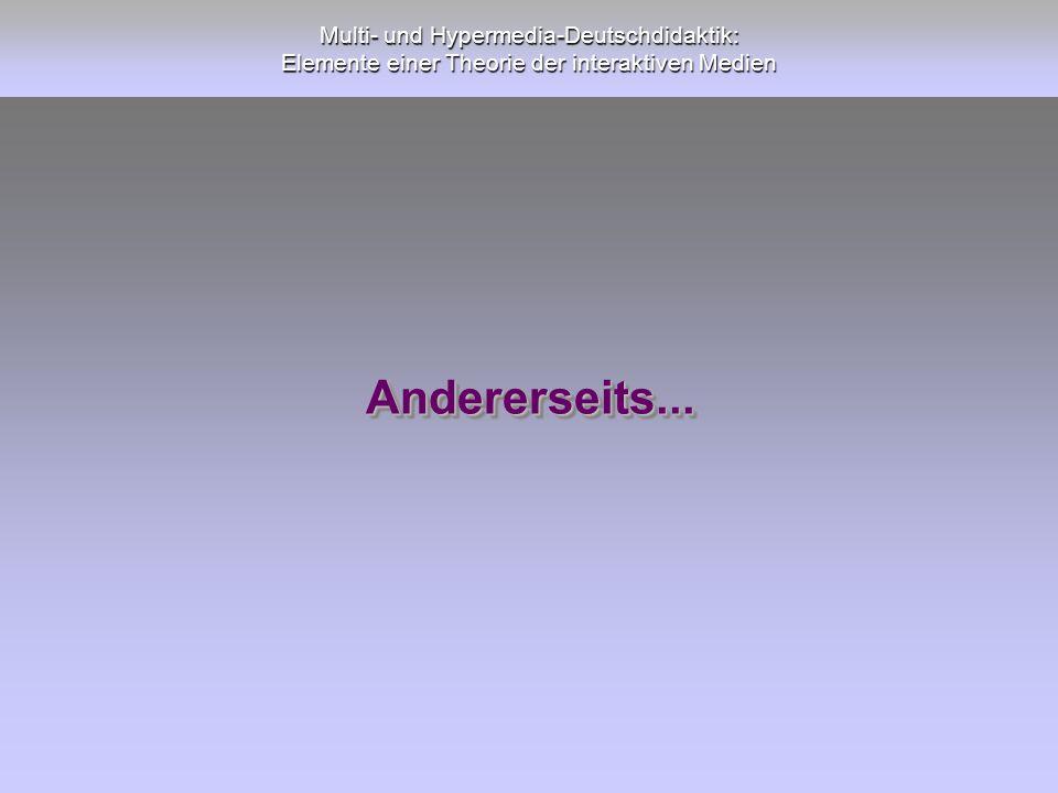 Multi- und Hypermedia-Deutschdidaktik: Elemente einer Theorie der interaktiven Medien Andererseits...Andererseits...