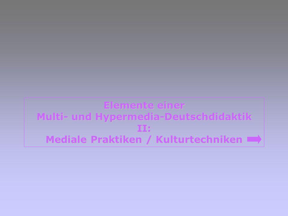 Elemente einer Elemente einer Multi- und Hypermedia-Deutschdidaktik Multi- und Hypermedia-Deutschdidaktik II: Mediale Praktiken / Kulturtechniken Medi
