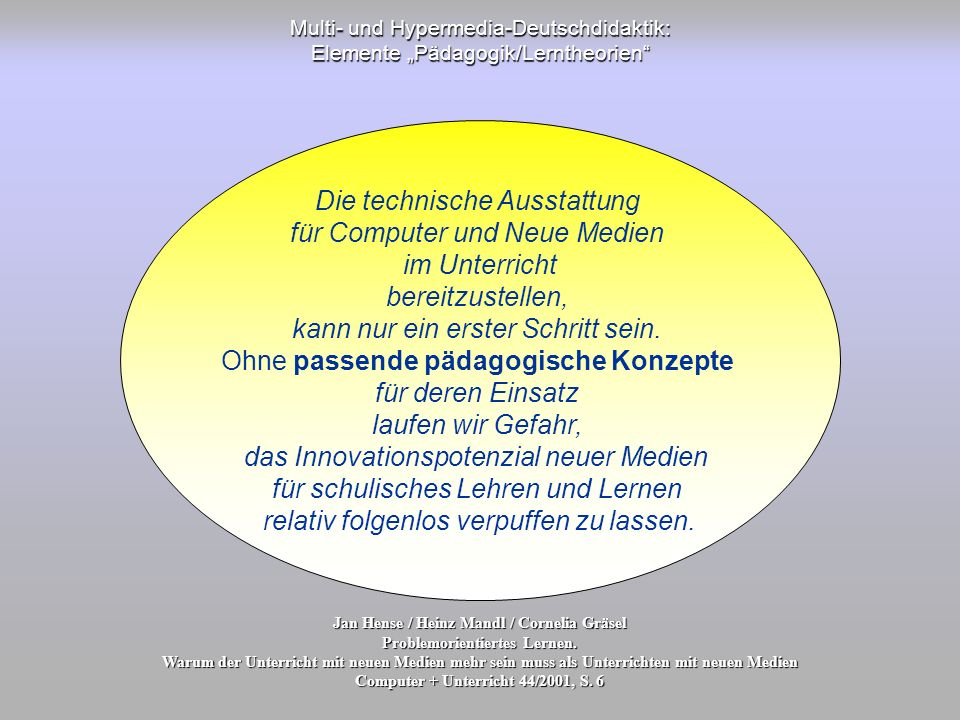 Multi- und Hypermedia-Deutschdidaktik: Elemente Pädagogik/Lerntheorien Jan Hense / Heinz Mandl / Cornelia Gräsel Problemorientiertes Lernen. Warum der
