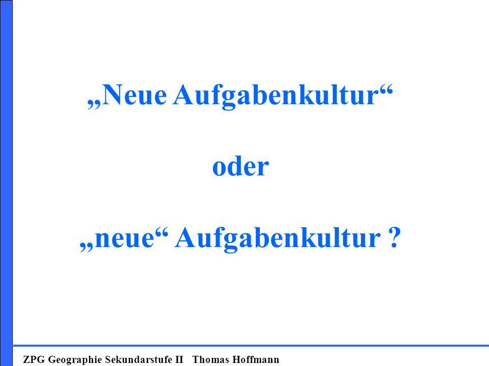 ZPG Geographie Sekundarstufe II Thomas Hoffmann Neue Aufgabenkultur oder neue Aufgabenkultur ?