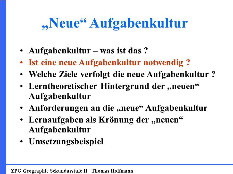 ZPG Geographie Sekundarstufe II Thomas Hoffmann Aufgabenkultur – was ist das ? Ist eine neue Aufgabenkultur notwendig ? Welche Ziele verfolgt die neue
