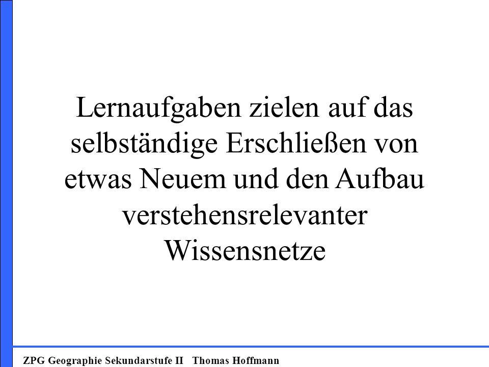 ZPG Geographie Sekundarstufe II Thomas Hoffmann Lernaufgaben zielen auf das selbständige Erschließen von etwas Neuem und den Aufbau verstehensrelevant