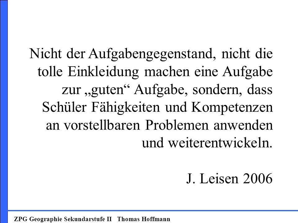 ZPG Geographie Sekundarstufe II Thomas Hoffmann Nicht der Aufgabengegenstand, nicht die tolle Einkleidung machen eine Aufgabe zur guten Aufgabe, sonde