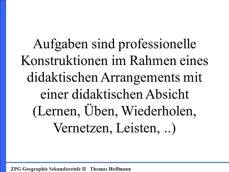 ZPG Geographie Sekundarstufe II Thomas Hoffmann Aufgaben sind professionelle Konstruktionen im Rahmen eines didaktischen Arrangements mit einer didakt