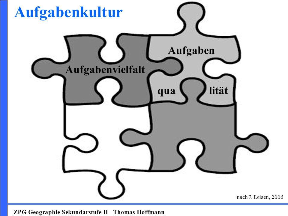 ZPG Geographie Sekundarstufe II Thomas Hoffmann Aufgabenvielfalt Aufgabenkultur nach J. Leisen, 2006 Aufgaben qua lität