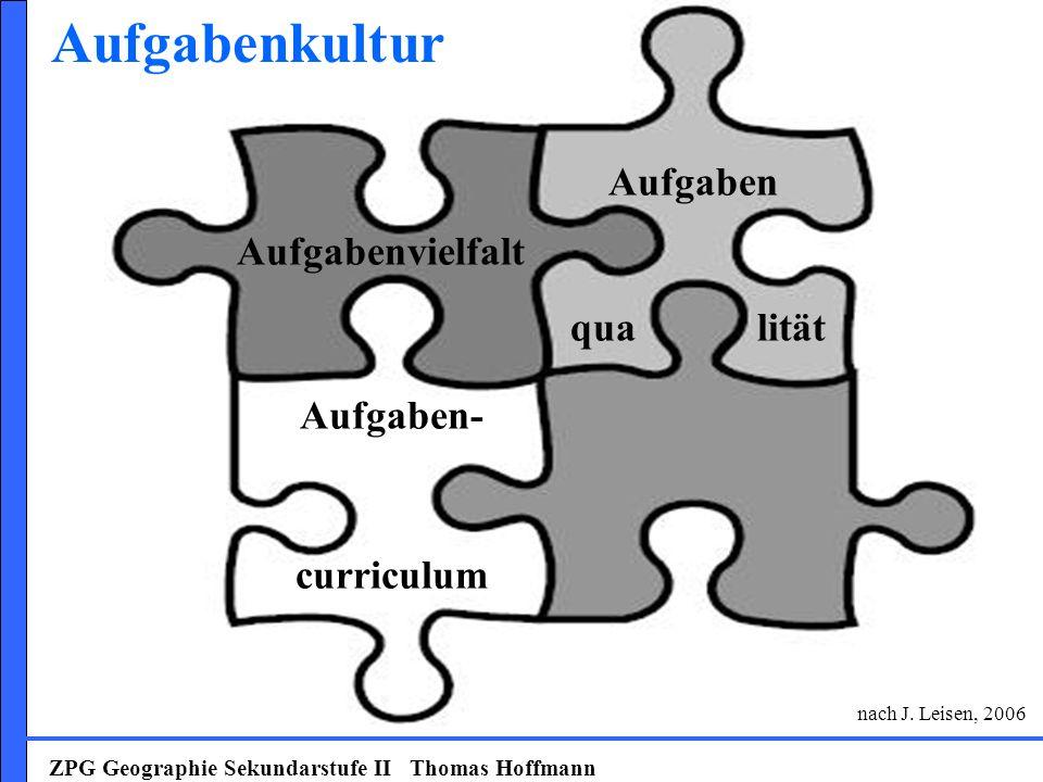 ZPG Geographie Sekundarstufe II Thomas Hoffmann Aufgabenvielfalt Aufgaben qua lität Aufgaben- curriculum Aufgabenkultur nach J. Leisen, 2006