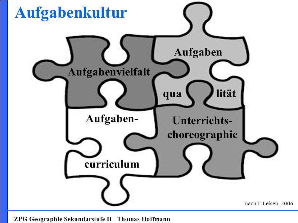 ZPG Geographie Sekundarstufe II Thomas Hoffmann Aufgabenvielfalt Aufgaben- curriculum Unterrichts- choreographie Aufgabenkultur nach J. Leisen, 2006 A