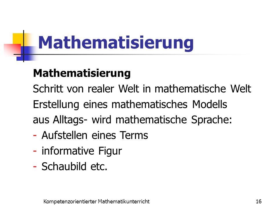 Mathematisierung 16Kompetenzorientierter Mathematikunterricht Mathematisierung Schritt von realer Welt in mathematische Welt Erstellung eines mathemat
