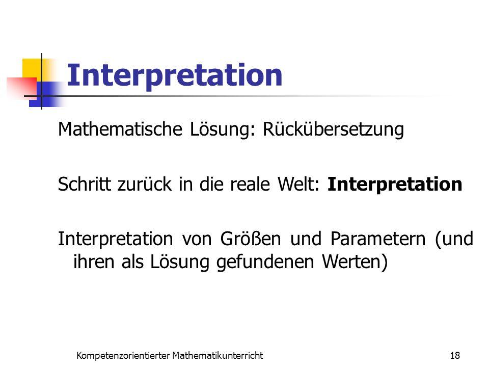 Interpretation 18Kompetenzorientierter Mathematikunterricht Mathematische Lösung: Rückübersetzung Schritt zurück in die reale Welt: Interpretation Int