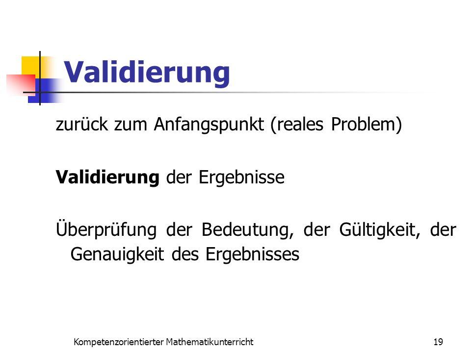 Validierung 19Kompetenzorientierter Mathematikunterricht zurück zum Anfangspunkt (reales Problem) Validierung der Ergebnisse Überprüfung der Bedeutung
