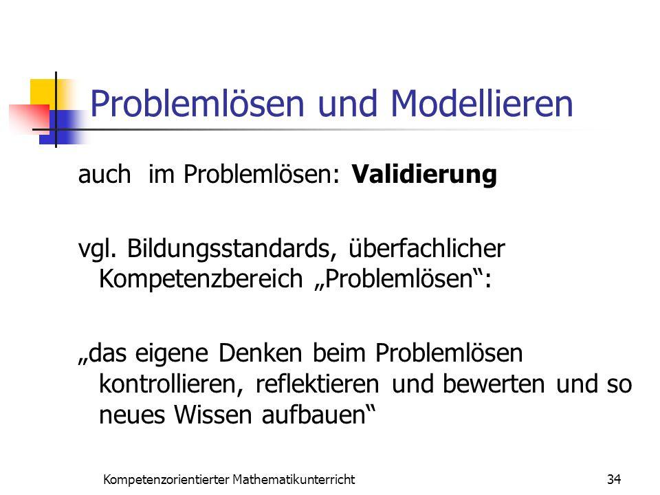 Problemlösen und Modellieren 34Kompetenzorientierter Mathematikunterricht auch im Problemlösen: Validierung vgl. Bildungsstandards, überfachlicher Kom