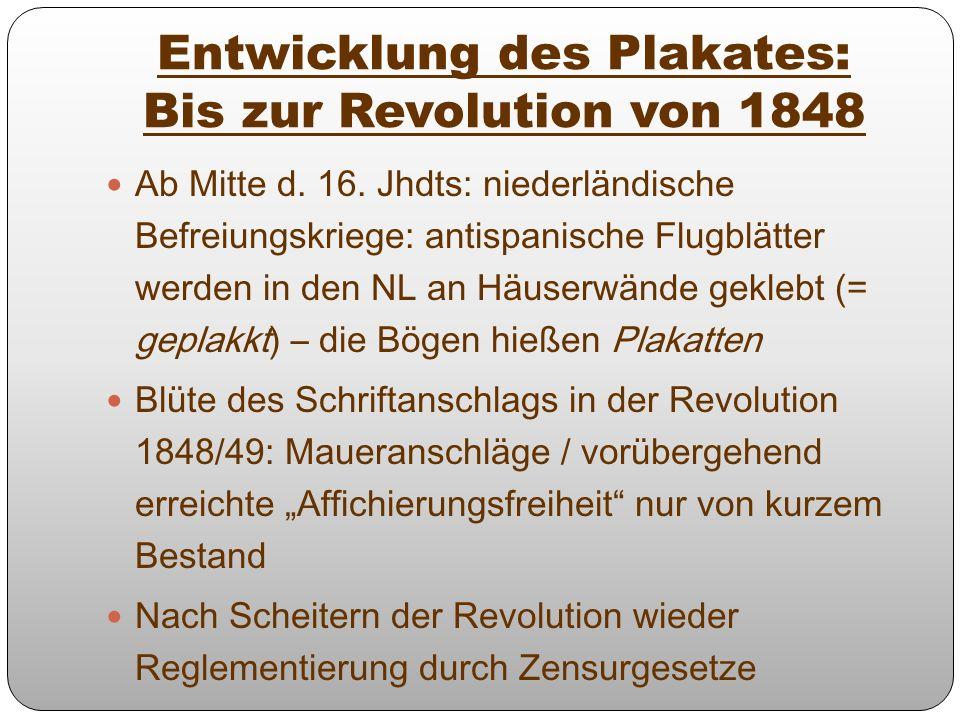 Entwicklung des Plakates: Bis zur Revolution von 1848 Ab Mitte d. 16. Jhdts: niederländische Befreiungskriege: antispanische Flugblätter werden in den