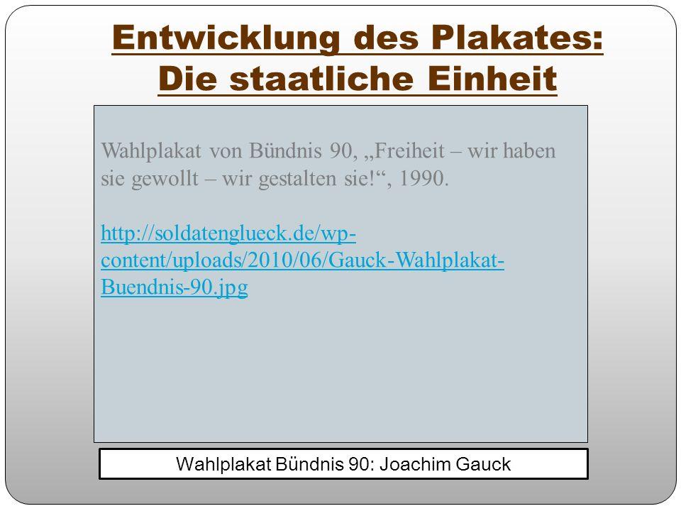 Entwicklung des Plakates: Die staatliche Einheit Wahlplakat Bündnis 90: Joachim Gauck Wahlplakat von Bündnis 90, Freiheit – wir haben sie gewollt – wi