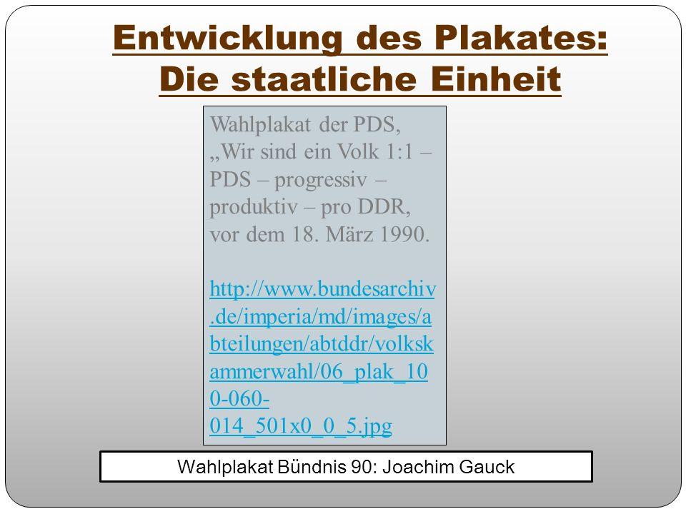 Entwicklung des Plakates: Die staatliche Einheit Wahlplakat Bündnis 90: Joachim Gauck Wahlplakat der PDS, Wir sind ein Volk 1:1 – PDS – progressiv – p