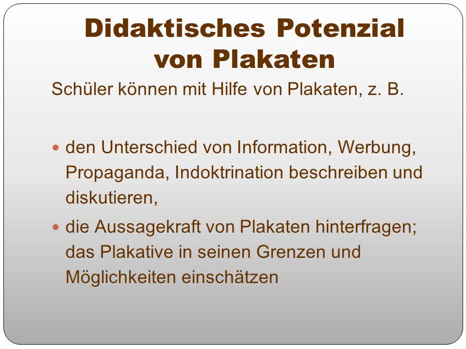 Didaktisches Potenzial von Plakaten Schüler können mit Hilfe von Plakaten, z. B. den Unterschied von Information, Werbung, Propaganda, Indoktrination