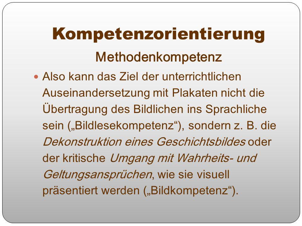 Methodenkompetenz Also kann das Ziel der unterrichtlichen Auseinandersetzung mit Plakaten nicht die Übertragung des Bildlichen ins Sprachliche sein (B