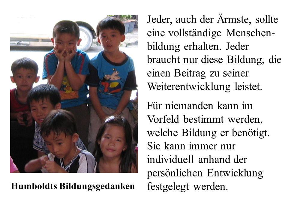 Humboldts Bildungsgedanken Jeder, auch der Ärmste, sollte eine vollständige Menschen- bildung erhalten. Jeder braucht nur diese Bildung, die einen Bei