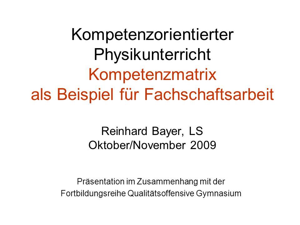 Kompetenzorientierter Physikunterricht Kompetenzmatrix als Beispiel für Fachschaftsarbeit Reinhard Bayer, LS Oktober/November 2009 Präsentation im Zusammenhang mit der Fortbildungsreihe Qualitätsoffensive Gymnasium