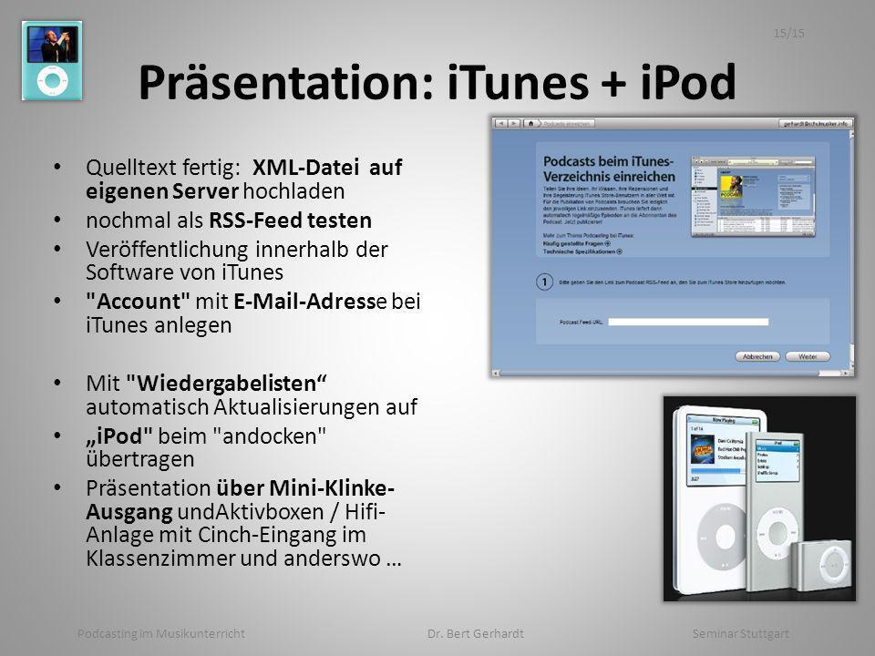 Präsentation: iTunes + iPod Quelltext fertig: XML-Datei auf eigenen Server hochladen nochmal als RSS-Feed testen Veröffentlichung innerhalb der Software von iTunes Account mit E-Mail-Adresse bei iTunes anlegen Mit Wiedergabelisten automatisch Aktualisierungen auf iPod beim andocken übertragen Präsentation über Mini-Klinke- Ausgang undAktivboxen / Hifi- Anlage mit Cinch-Eingang im Klassenzimmer und anderswo … Podcasting im Musikunterricht Dr.