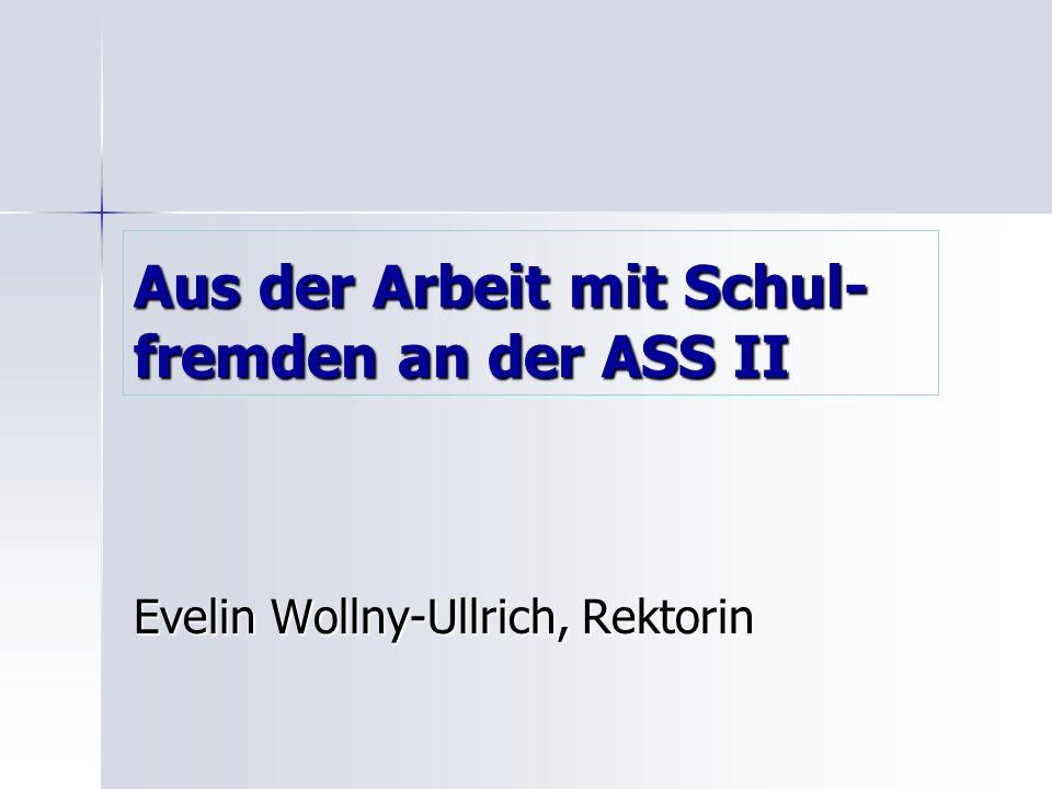Aus der Arbeit mit Schul- fremden an der ASS II Evelin Wollny-Ullrich, Rektorin