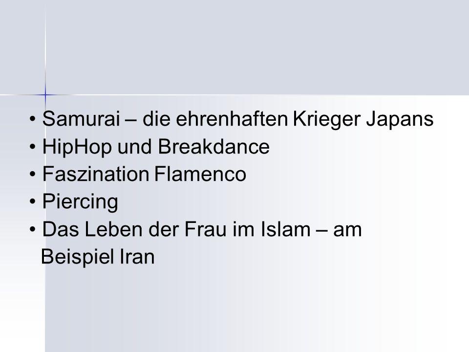 Samurai – die ehrenhaften Krieger Japans HipHop und Breakdance Faszination Flamenco Piercing Das Leben der Frau im Islam – am Beispiel Iran