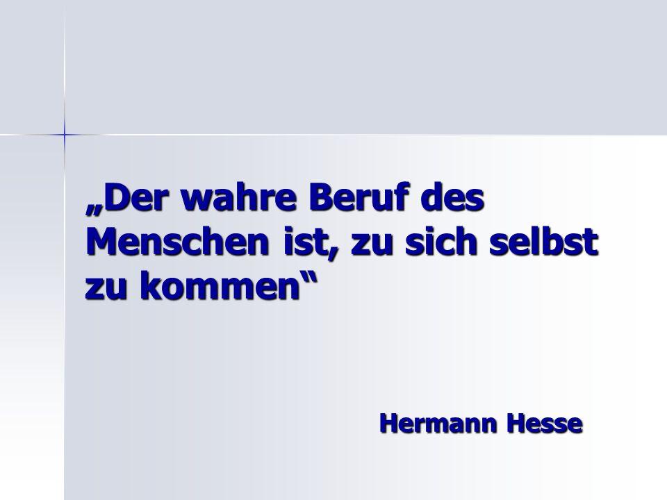 Der wahre Beruf des Menschen ist, zu sich selbst zu kommen Hermann Hesse