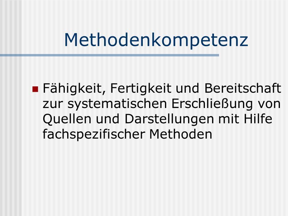 Methodenkompetenz Fähigkeit, Fertigkeit und Bereitschaft zur systematischen Erschließung von Quellen und Darstellungen mit Hilfe fachspezifischer Meth