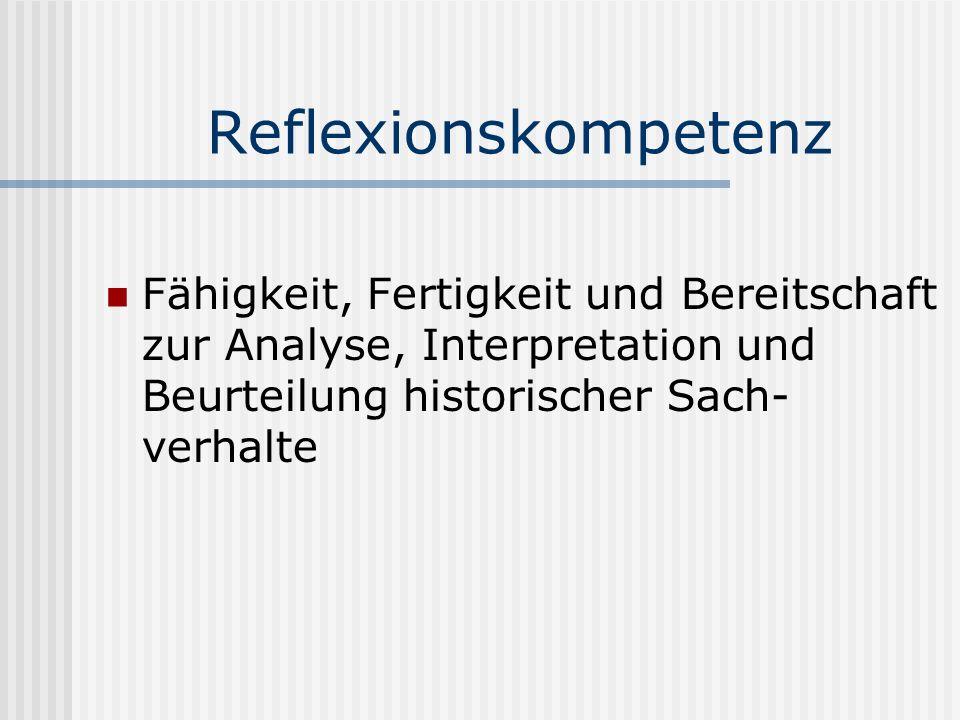 Reflexionskompetenz Fähigkeit, Fertigkeit und Bereitschaft zur Analyse, Interpretation und Beurteilung historischer Sach- verhalte