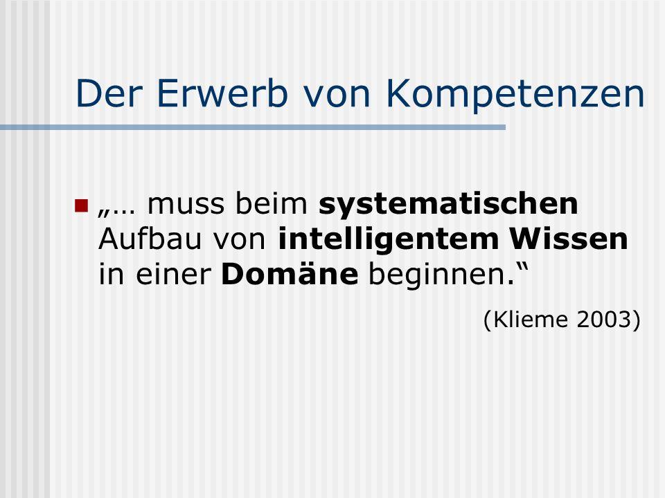 Der Erwerb von Kompetenzen … muss beim systematischen Aufbau von intelligentem Wissen in einer Domäne beginnen. (Klieme 2003)