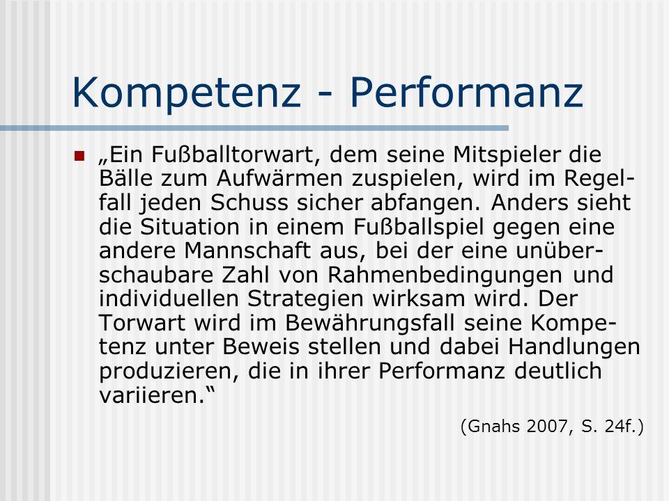 Kompetenz - Performanz Ein Fußballtorwart, dem seine Mitspieler die Bälle zum Aufwärmen zuspielen, wird im Regel- fall jeden Schuss sicher abfangen. A
