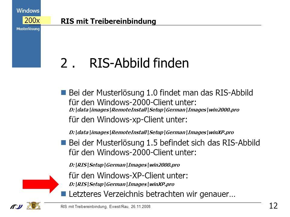 RIS mit Treibereinbindung RIS mit Treibereinbindung, Ewest/Rau, 26.11.2008 2000 Windows 200x Musterlösung 12 2.RIS-Abbild finden Bei der Musterlösung 1.0 findet man das RIS-Abbild für den Windows-2000-Client unter: D:\data\images\RemoteInstall\Setup\German\Images\win2000.pro für den Windows-xp-Client unter: D:\data\images\RemoteInstall\Setup\German\Images\winXP.pro Bei der Musterlösung 1.5 befindet sich das RIS-Abbild für den Windows-2000-Client unter: D:\RIS\Setup\German\Images\win2000.pro für den Windows-XP-Client unter: D:\RIS\Setup\German\Images\winXP.pro Letzteres Verzeichnis betrachten wir genauer…