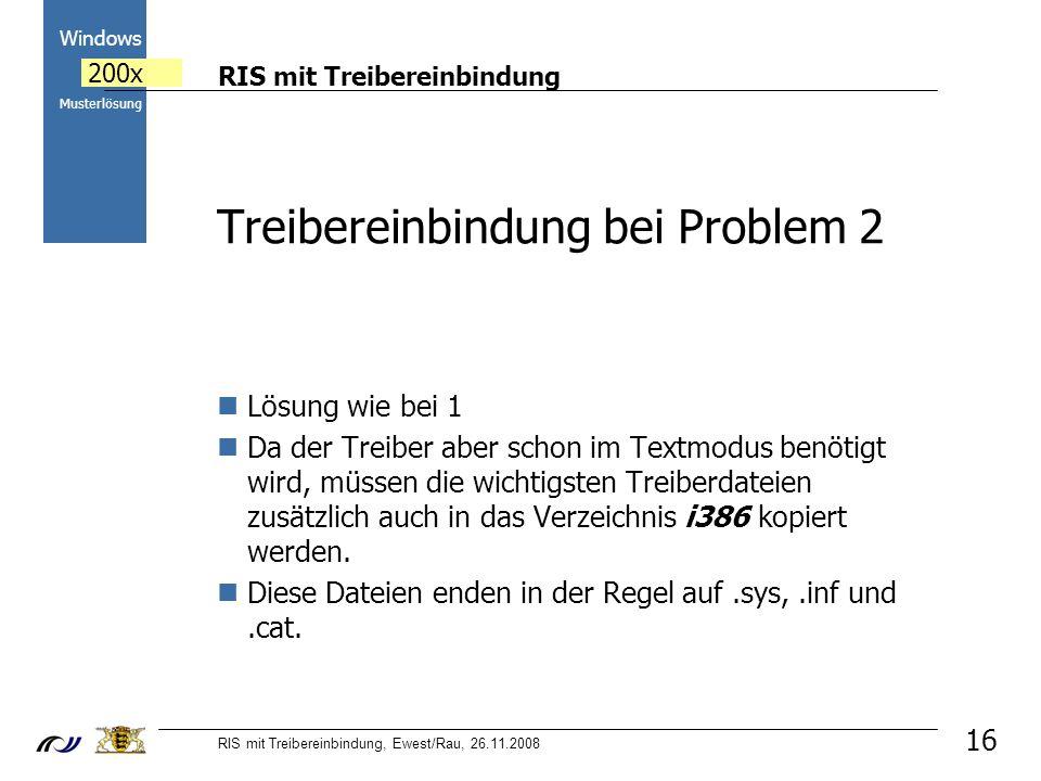 RIS mit Treibereinbindung RIS mit Treibereinbindung, Ewest/Rau, 26.11.2008 2000 Windows 200x Musterlösung 16 Lösung wie bei 1 Da der Treiber aber schon im Textmodus benötigt wird, müssen die wichtigsten Treiberdateien zusätzlich auch in das Verzeichnis i386 kopiert werden.