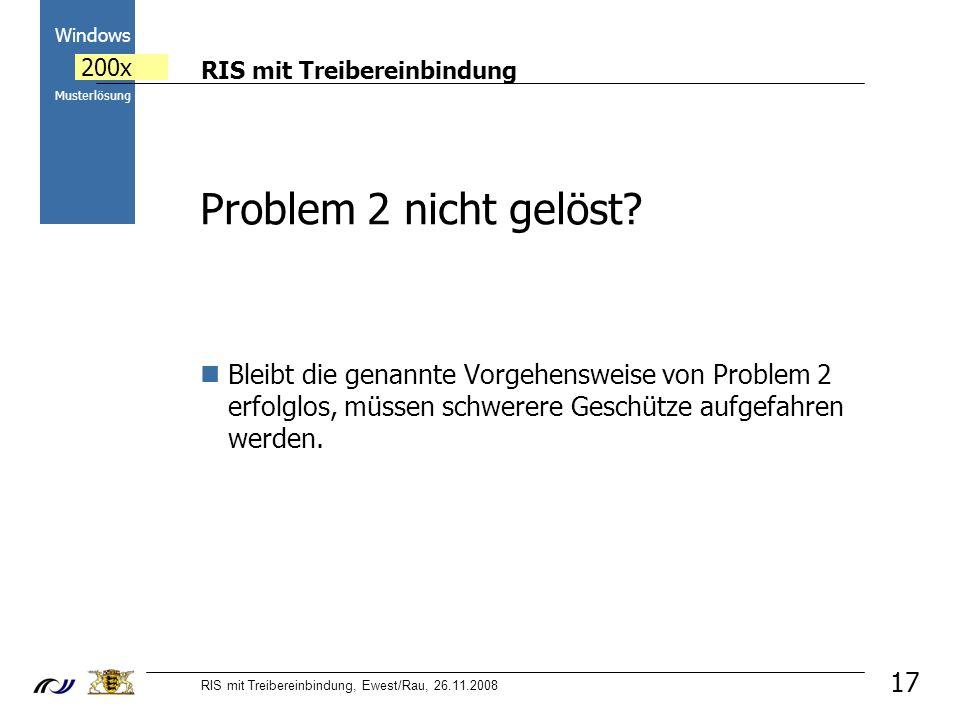 RIS mit Treibereinbindung RIS mit Treibereinbindung, Ewest/Rau, 26.11.2008 2000 Windows 200x Musterlösung 17 Bleibt die genannte Vorgehensweise von Problem 2 erfolglos, müssen schwerere Geschütze aufgefahren werden.