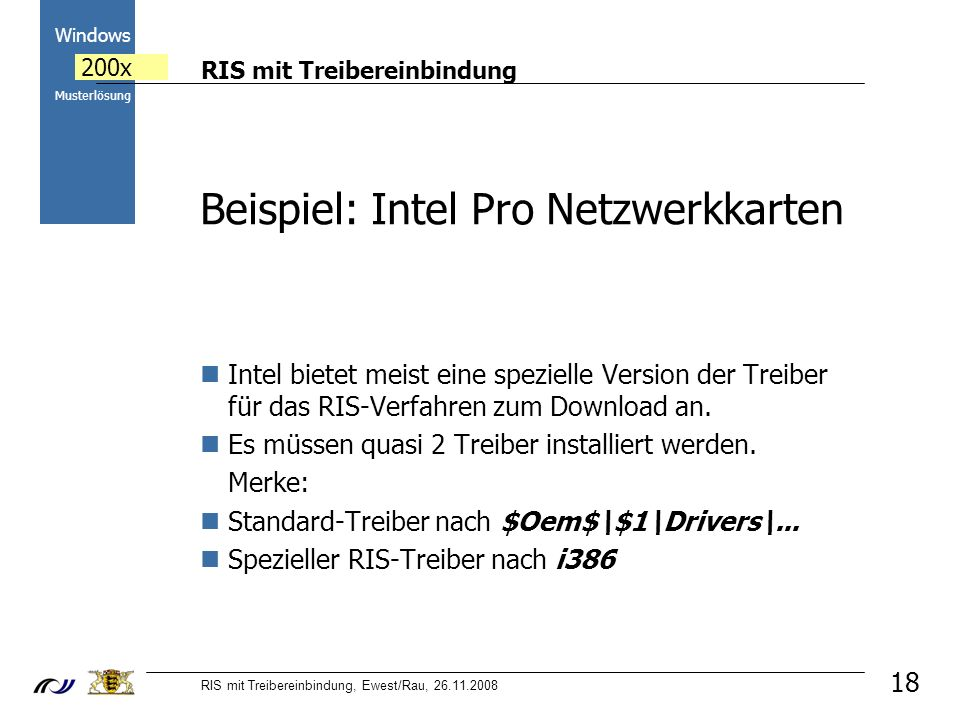RIS mit Treibereinbindung RIS mit Treibereinbindung, Ewest/Rau, 26.11.2008 2000 Windows 200x Musterlösung Beispiel: Intel Pro Netzwerkkarten Intel bietet meist eine spezielle Version der Treiber für das RIS-Verfahren zum Download an.