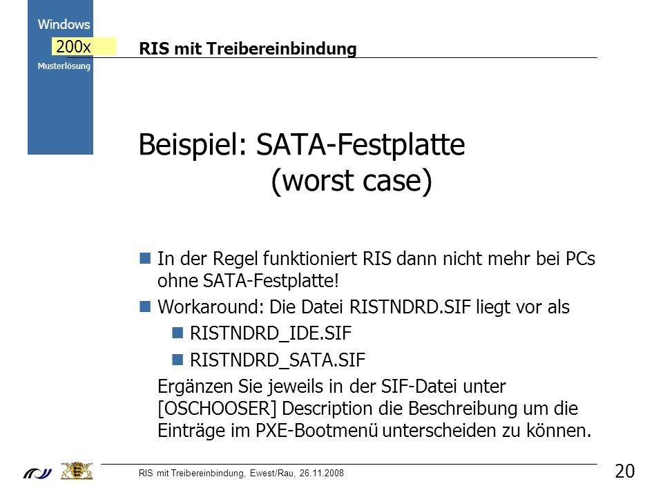 RIS mit Treibereinbindung RIS mit Treibereinbindung, Ewest/Rau, 26.11.2008 2000 Windows 200x Musterlösung Beispiel: SATA-Festplatte (worst case) In der Regel funktioniert RIS dann nicht mehr bei PCs ohne SATA-Festplatte.
