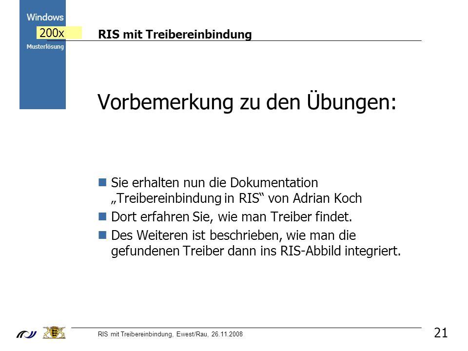 RIS mit Treibereinbindung RIS mit Treibereinbindung, Ewest/Rau, 26.11.2008 2000 Windows 200x Musterlösung 21 Vorbemerkung zu den Übungen: Sie erhalten nun die Dokumentation Treibereinbindung in RIS von Adrian Koch Dort erfahren Sie, wie man Treiber findet.