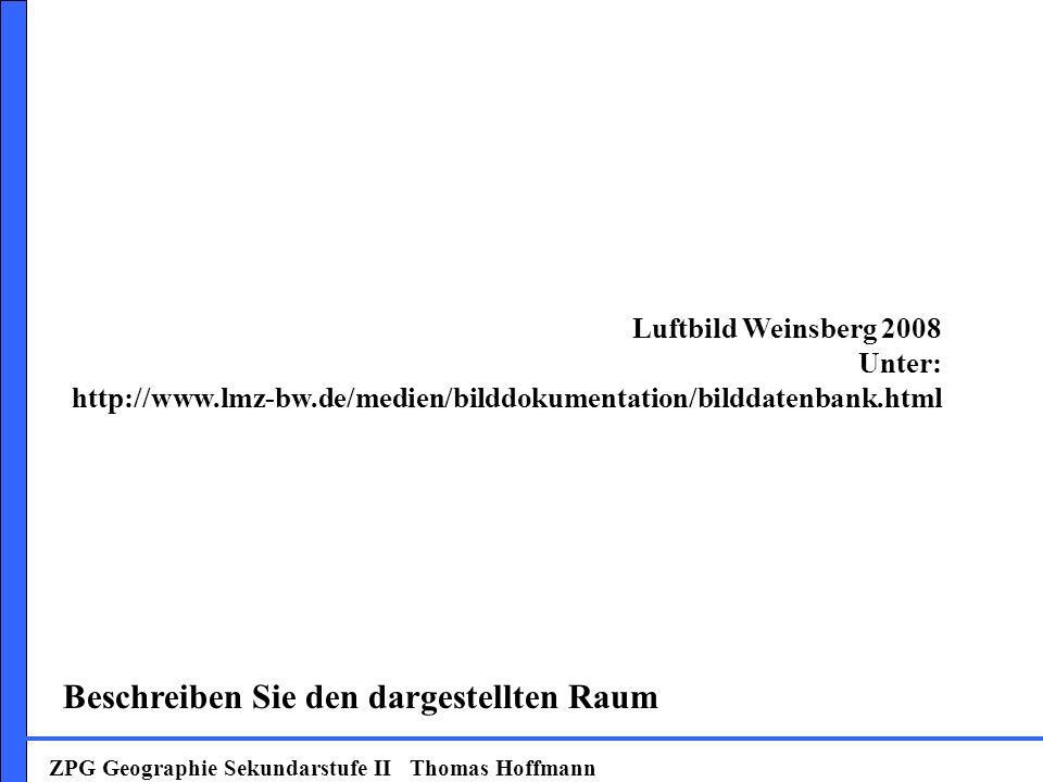 Weinsberg 2008 ZPG Geographie Sekundarstufe II Thomas Hoffmann Beschreiben Sie den dargestellten Raum Luftbild Weinsberg 2008 Unter: http://www.lmz-bw